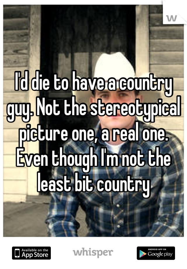I'd die to have a country guy. Not the stereotypical picture one, a real one. Even though I'm not the least bit country