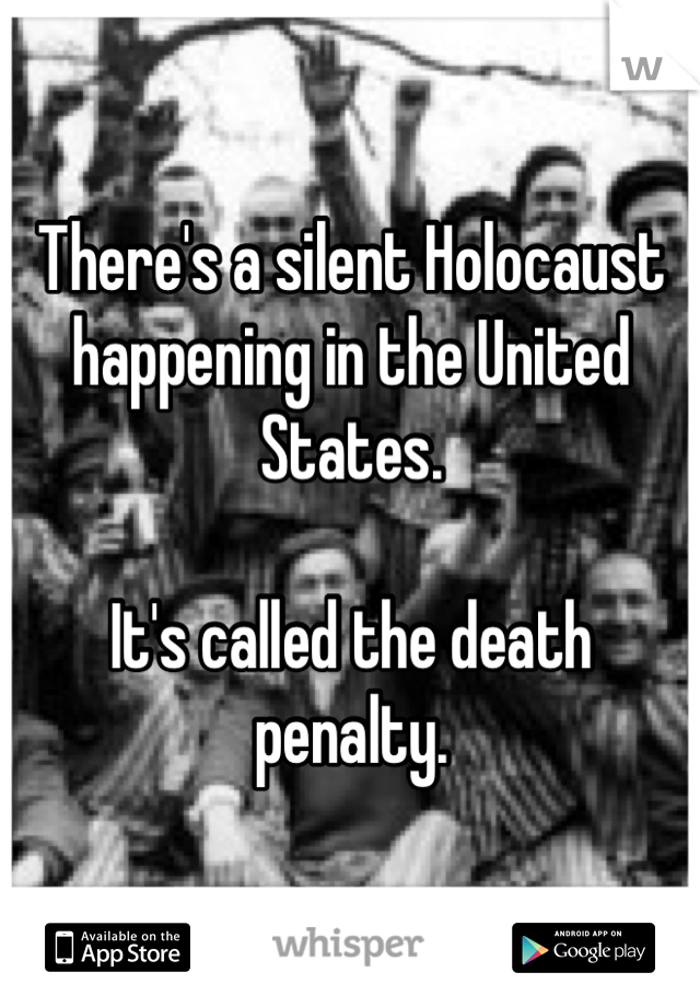 There's a silent Holocaust happening in the United States.  It's called the death penalty.