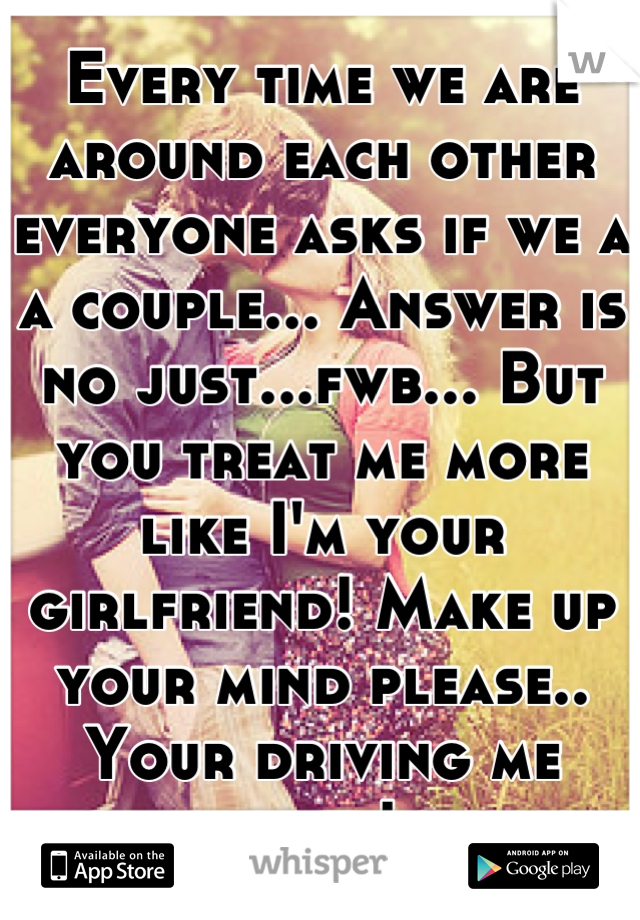 Every time we are around each other everyone asks if we a a couple... Answer is no just...fwb... But you treat me more like I'm your girlfriend! Make up your mind please.. Your driving me nuts!