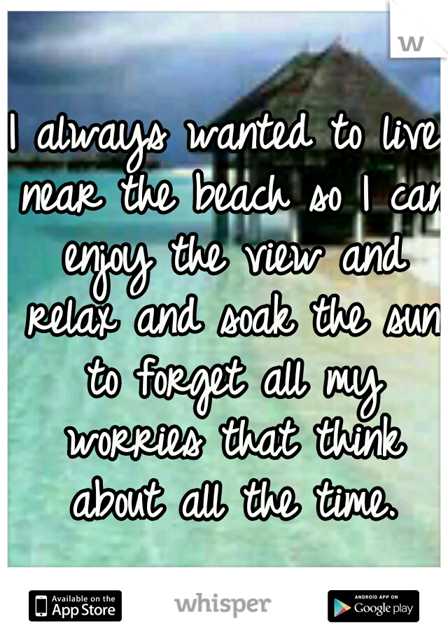 I always wanted to live near the beach so I can enjoy the view and relax and soak the sun to forget all my worries that think about all the time.