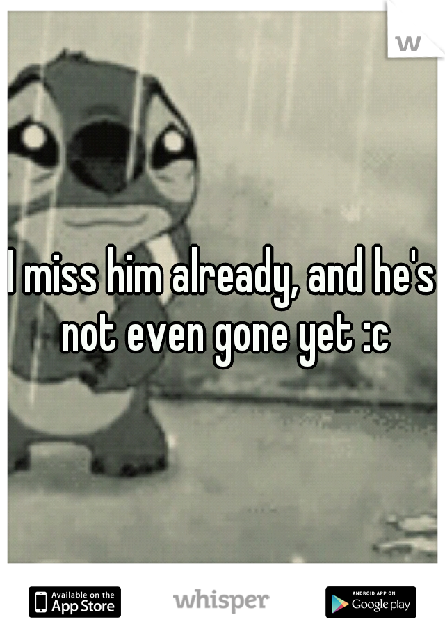I miss him already, and he's not even gone yet :c
