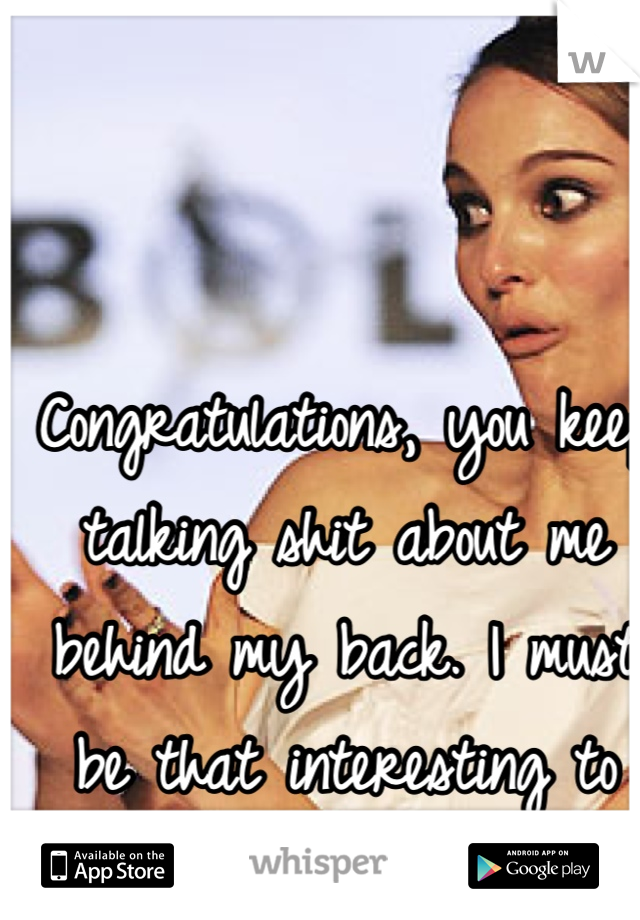 Congratulations, you keep talking shit about me behind my back. I must be that interesting to you then.