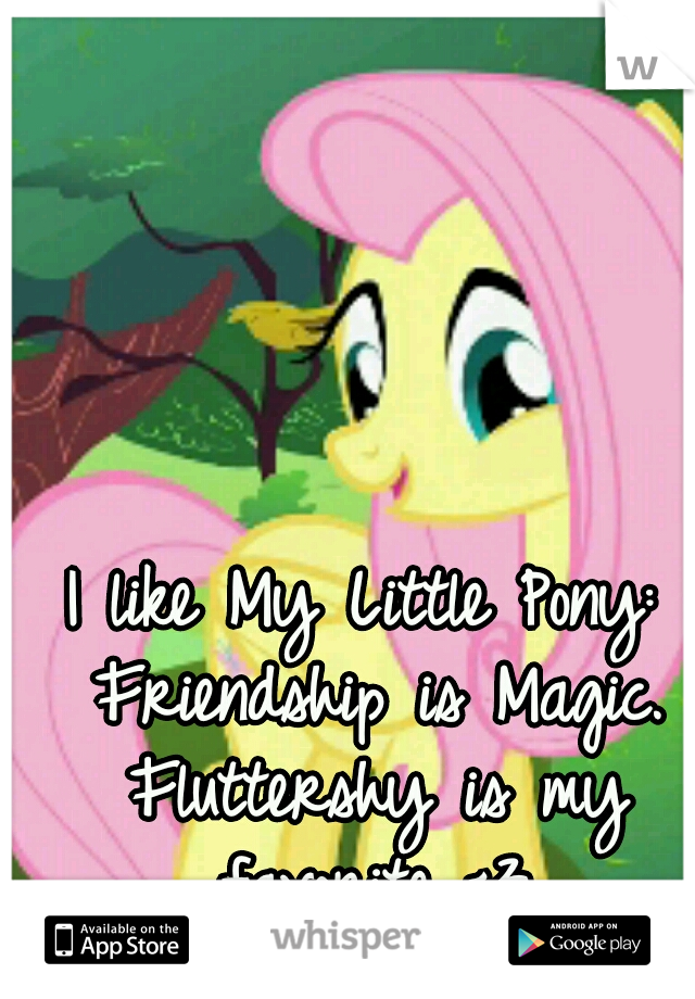 I like My Little Pony: Friendship is Magic. Fluttershy is my favorite <3