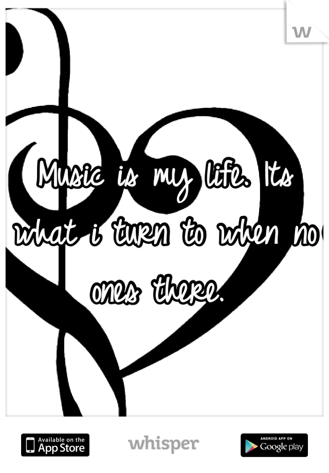 Music is my life. Its what i turn to when no ones there.