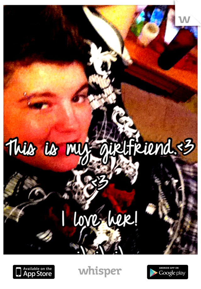 This is my girlfriend.<3 <3 I love her!  :) :) :)