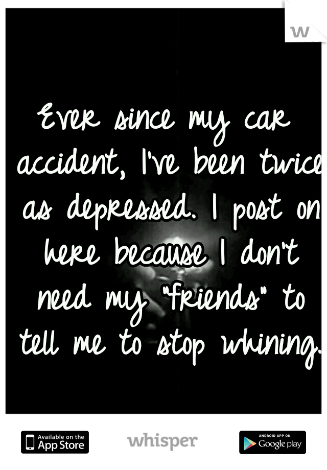 "Ever since my car accident, I've been twice as depressed. I post on here because I don't need my ""friends"" to tell me to stop whining."