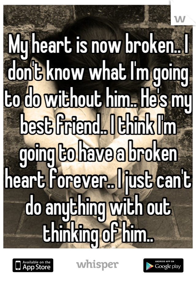 My heart is now broken.. I don't know what I'm going to do without him.. He's my best friend.. I think I'm going to have a broken heart forever.. I just can't do anything with out thinking of him..
