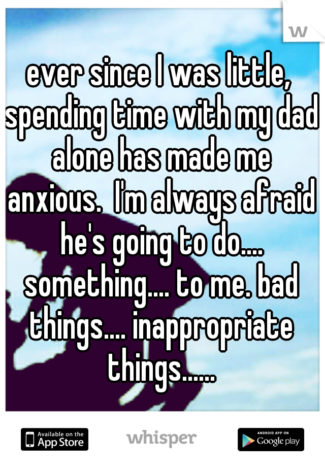 ever since I was little, spending time with my dad alone has made me anxious.  I'm always afraid he's going to do.... something.... to me. bad things.... inappropriate things......