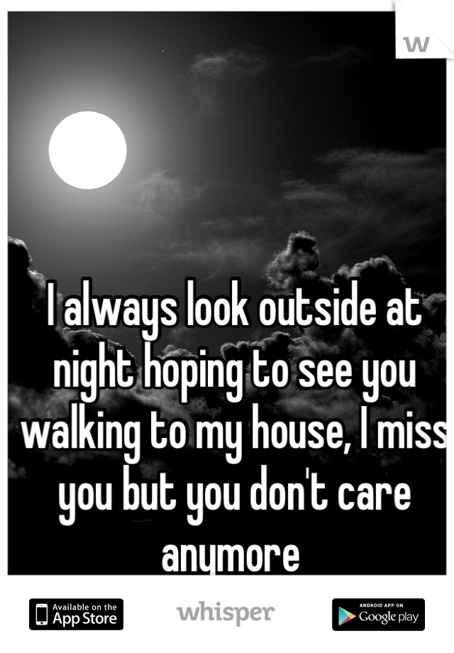 I always look outside at night hoping to see you walking to my house, I miss you but you don't care anymore