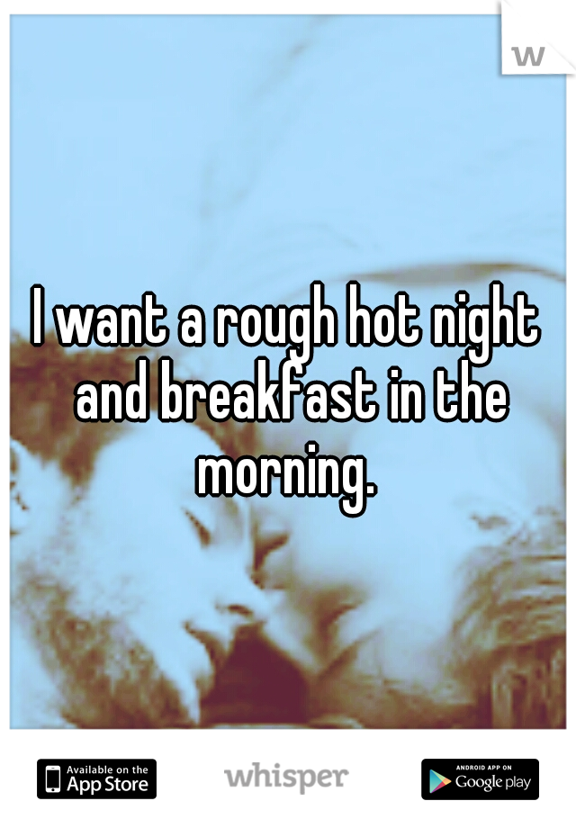 I want a rough hot night and breakfast in the morning.
