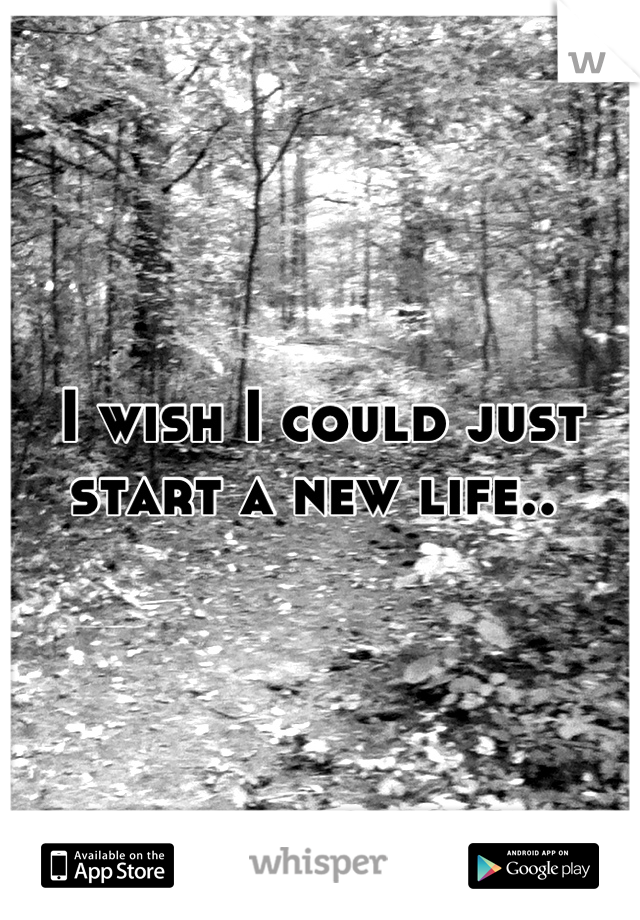 I wish I could just start a new life..