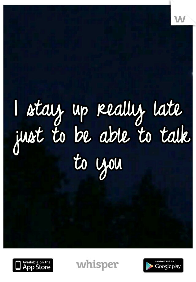 I stay up really late just to be able to talk to you