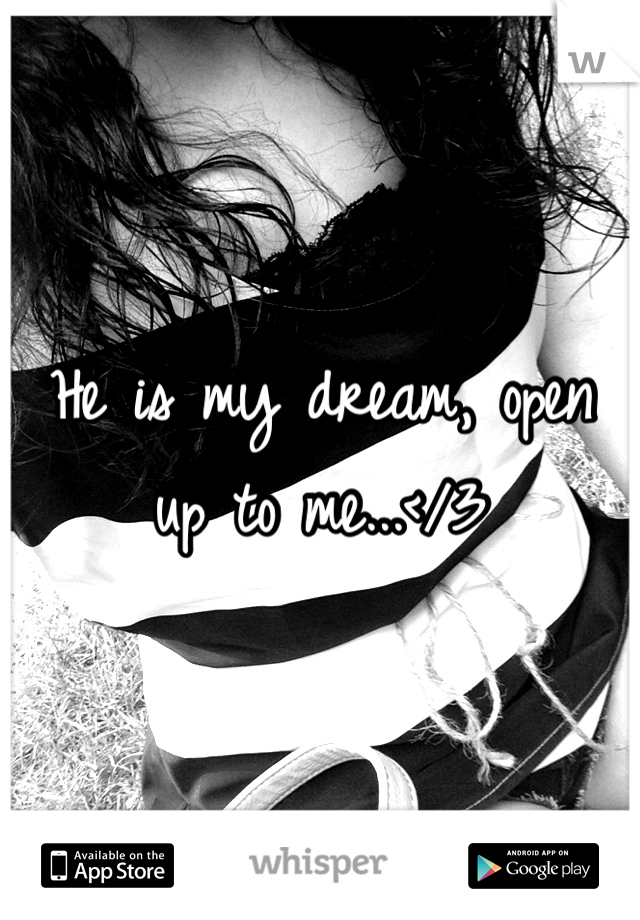 He is my dream, open up to me...</3