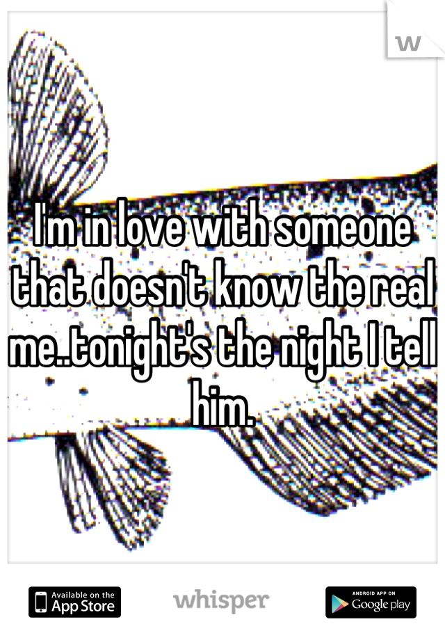 I'm in love with someone that doesn't know the real me..tonight's the night I tell him.