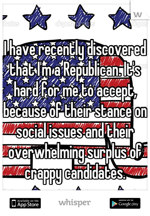 I have recently discovered that I'm a Republican. It's hard for me to accept, because of their stance on social issues and their overwhelming surplus of crappy candidates.