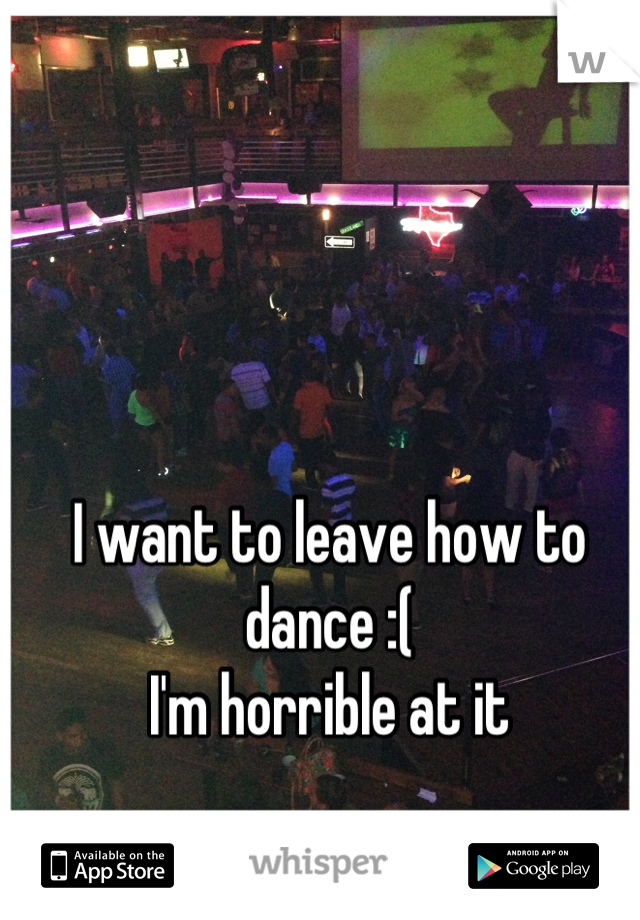 I want to leave how to dance :(  I'm horrible at it