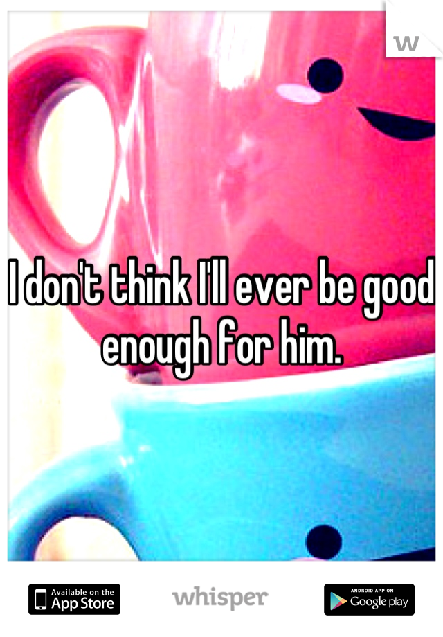 I don't think I'll ever be good enough for him.