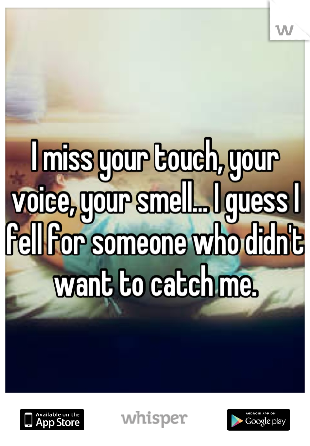 I miss your touch, your voice, your smell... I guess I fell for someone who didn't want to catch me.