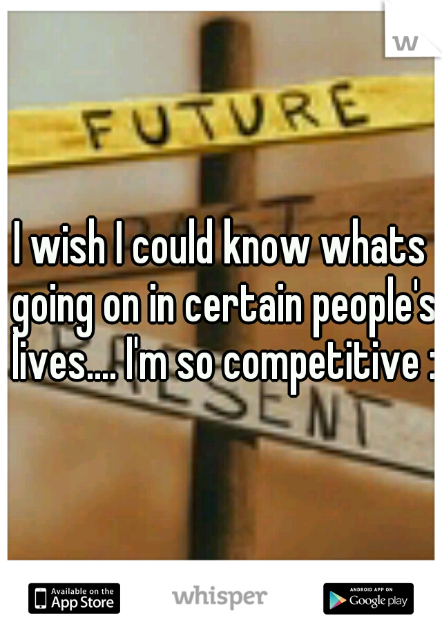 I wish I could know whats going on in certain people's lives.... I'm so competitive :/