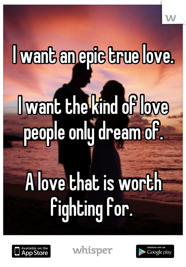 I want an epic true love.  I want the kind of love people only dream of.   A love that is worth fighting for.