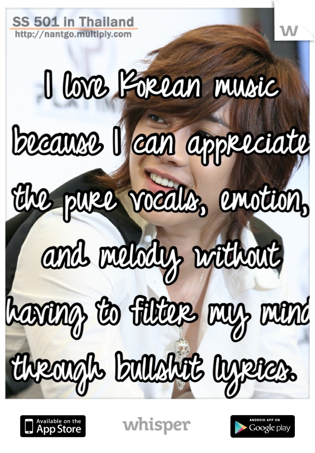 I love Korean music because I can appreciate the pure vocals, emotion, and melody without having to filter my mind through bullshit lyrics.