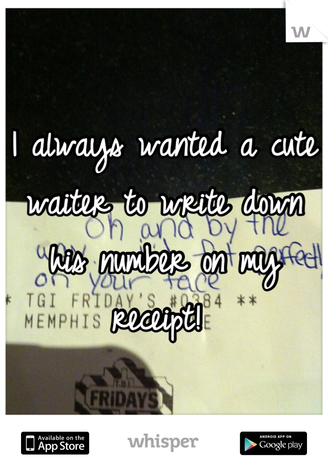 I always wanted a cute waiter to write down his number on my receipt!