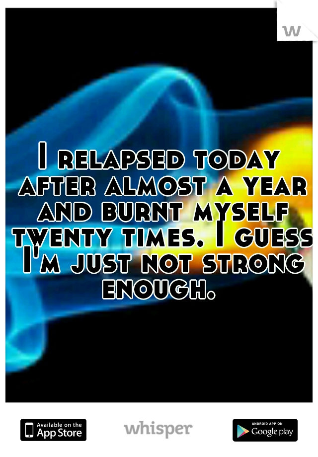 I relapsed today after almost a year and burnt myself twenty times. I guess I'm just not strong enough.