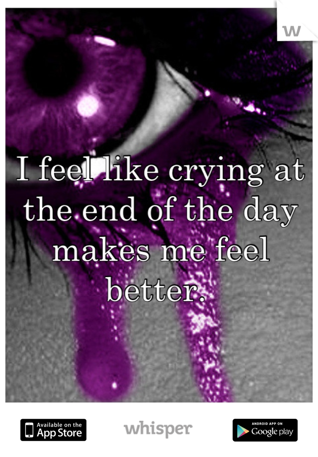 I feel like crying at the end of the day makes me feel better.
