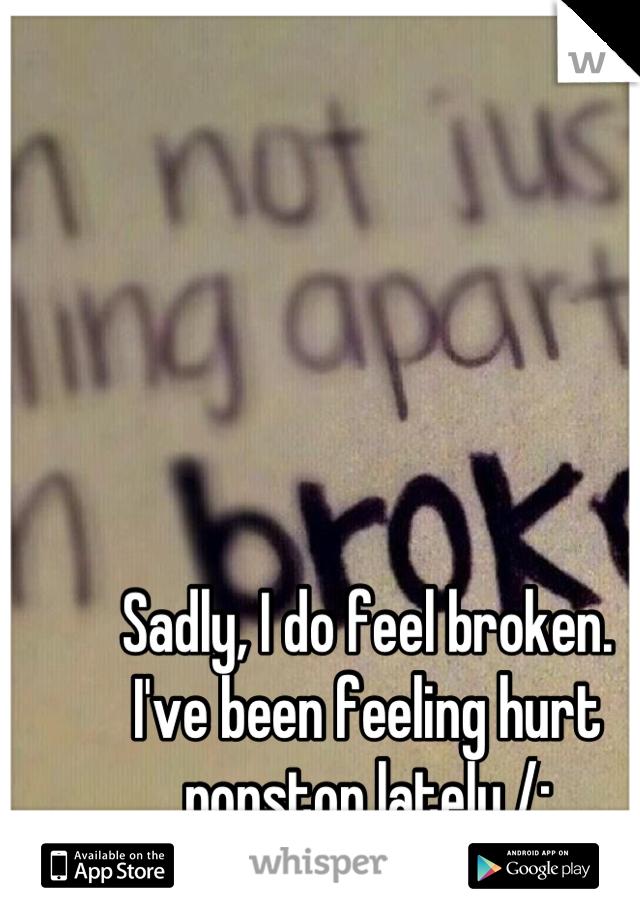 Sadly, I do feel broken.  I've been feeling hurt nonstop lately /: