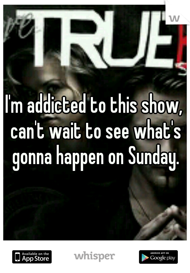 I'm addicted to this show, can't wait to see what's gonna happen on Sunday.