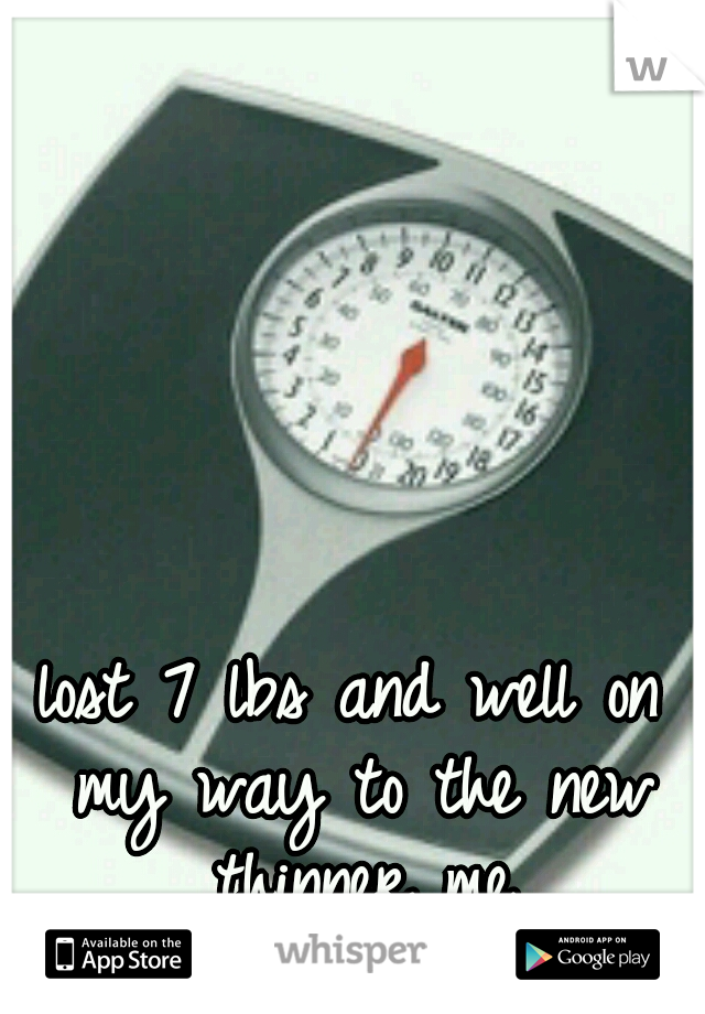 lost 7 lbs and well on my way to the new thinner me