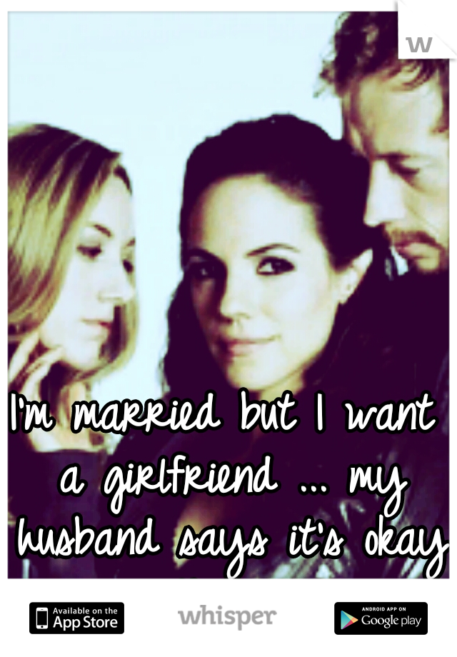 I'm married but I want a girlfriend ... my husband says it's okay with him♡