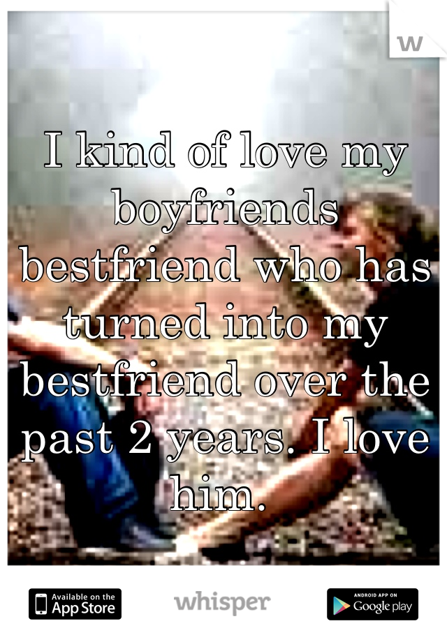 I kind of love my boyfriends bestfriend who has turned into my bestfriend over the past 2 years. I love him.