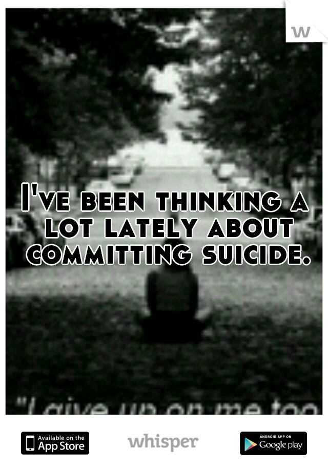 I've been thinking a lot lately about committing suicide.
