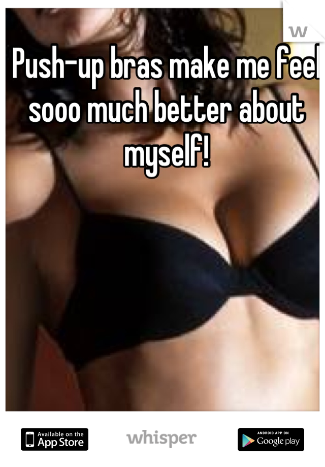 Push-up bras make me feel sooo much better about myself!