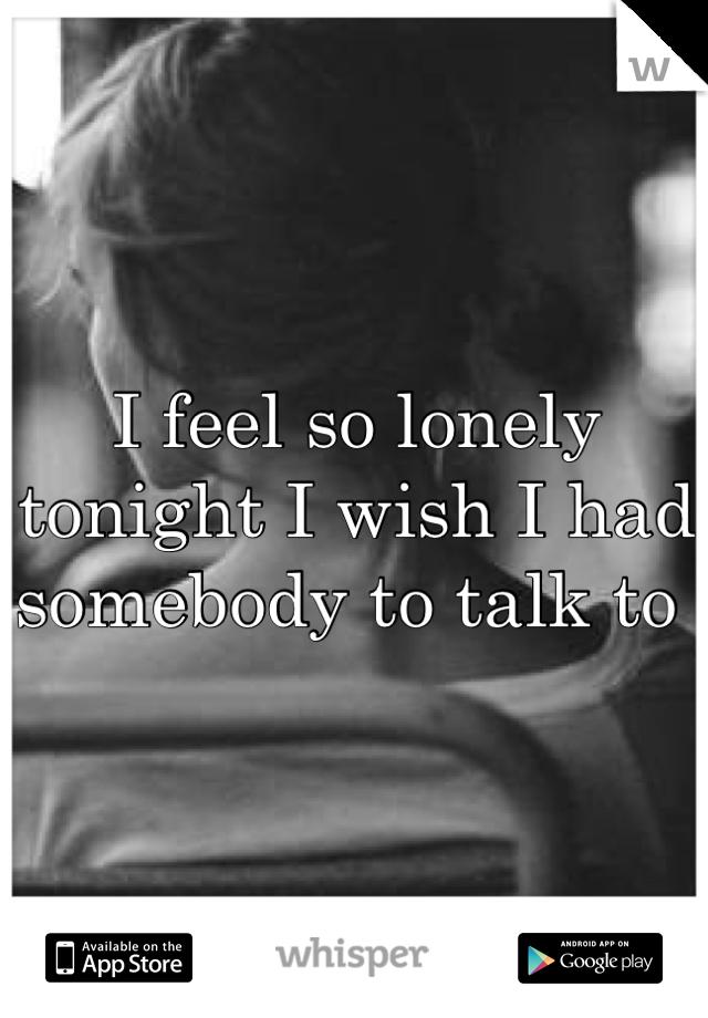I feel so lonely tonight I wish I had somebody to talk to