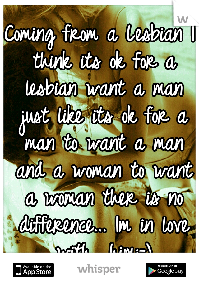 Coming from a Lesbian I think its ok for a lesbian want a man just like its ok for a man to want a man and a woman to want a woman ther is no difference... Im in love with  him:-)