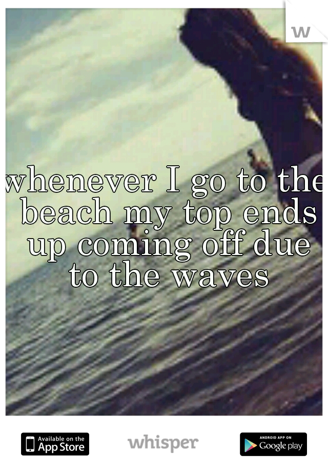 whenever I go to the beach my top ends up coming off due to the waves