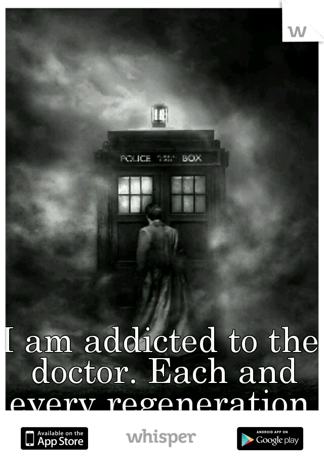 I am addicted to the doctor. Each and every regeneration.
