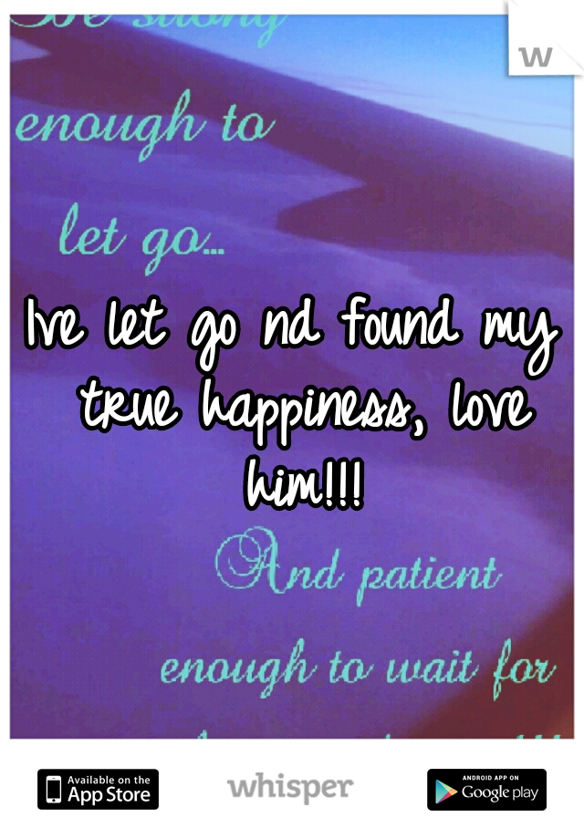 Ive let go nd found my true happiness, love him!!!