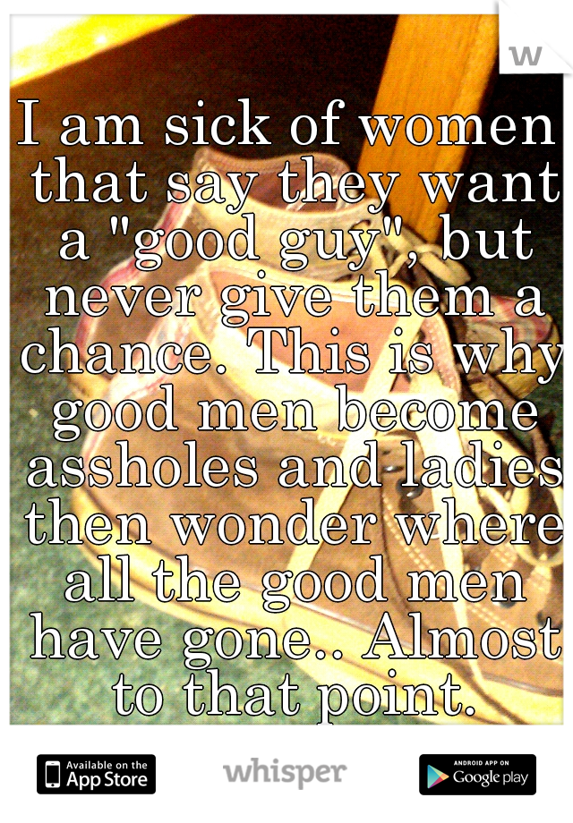 """I am sick of women that say they want a """"good guy"""", but never give them a chance. This is why good men become assholes and ladies then wonder where all the good men have gone.. Almost to that point."""