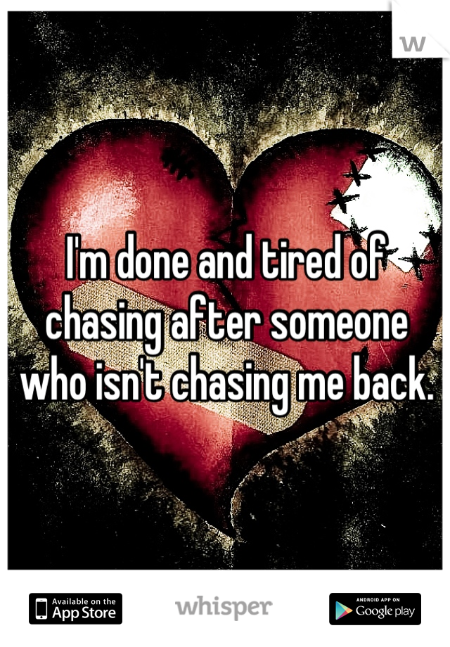 I'm done and tired of chasing after someone who isn't chasing me back.