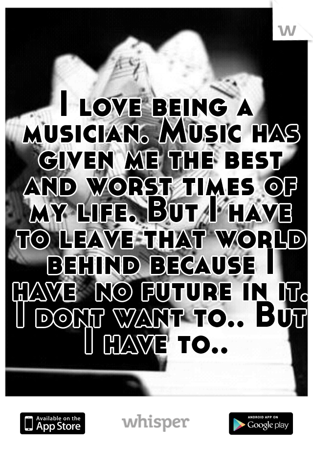 I love being a musician. Music has given me the best and worst times of my life. But I have to leave that world behind because I have  no future in it. I dont want to.. But I have to..