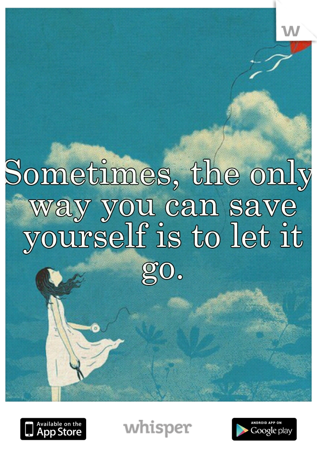 Sometimes, the only way you can save yourself is to let it go.