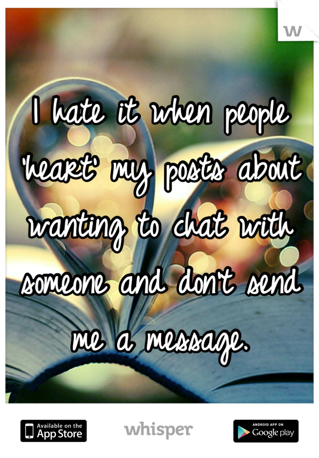 I hate it when people 'heart' my posts about wanting to chat with someone and don't send me a message.