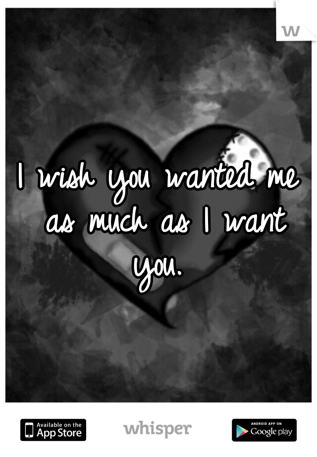 I wish you wanted me as much as I want you.