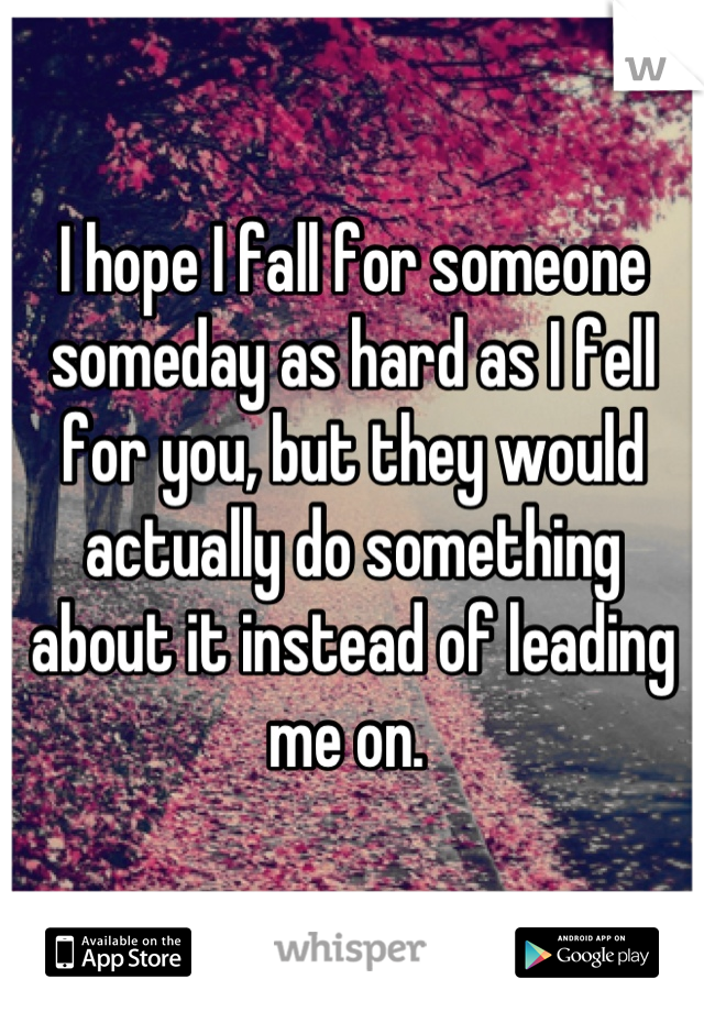 I hope I fall for someone someday as hard as I fell for you, but they would actually do something about it instead of leading me on.