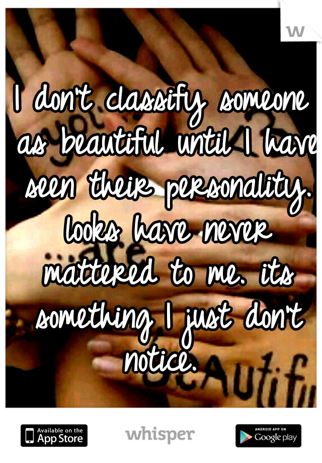 I don't classify someone as beautiful until I have seen their personality. looks have never mattered to me. its something I just don't notice.