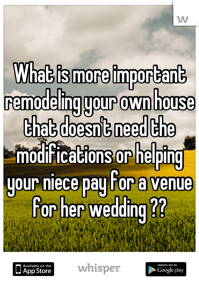 What is more important remodeling your own house that doesn't need the modifications or helping your niece pay for a venue for her wedding ??