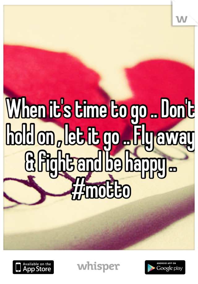 When it's time to go .. Don't hold on , let it go .. Fly away & fight and be happy .. #motto